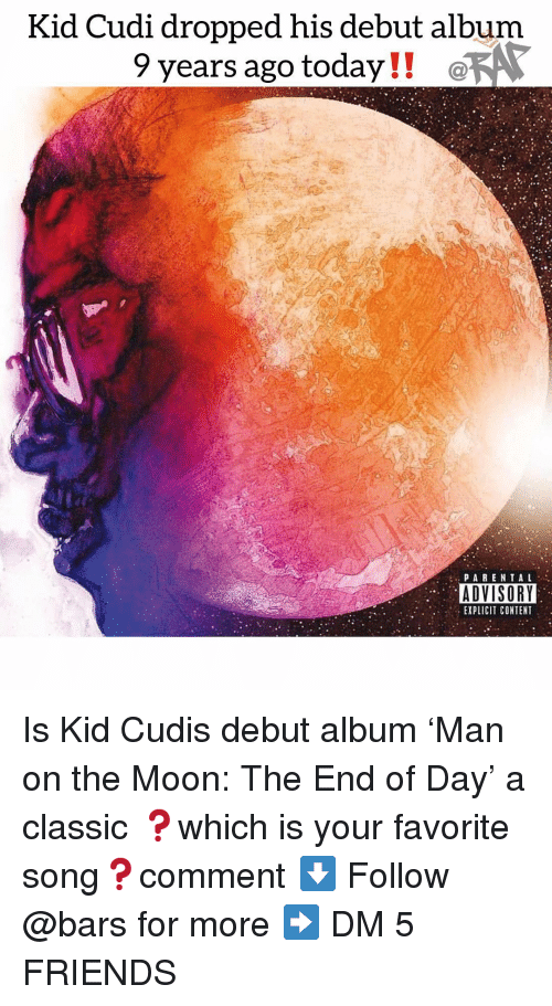 Friends, Kid Cudi, and Memes: Kid Cudi dropped his debut album  9 years ago today!! @  ADVISORY  EXPLICIT CONTENT Is Kid Cudis debut album 'Man on the Moon: The End of Day' a classic ❓which is your favorite song❓comment ⬇️ Follow @bars for more ➡️ DM 5 FRIENDS