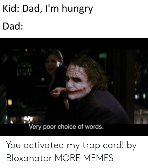 im hungry: Kid: Dad, I'm hungry  Dad:  Very poor choice of words. You activated my trap card! by Bloxanator MORE MEMES