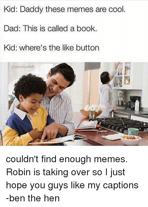 Cool Dad: Kid: Daddy these memes are cool  Dad: This is called a book.  Kid: where's the like button  ozerofuxleft couldn't find enough memes. Robin is taking over so I just hope you guys like my captions -ben the hen