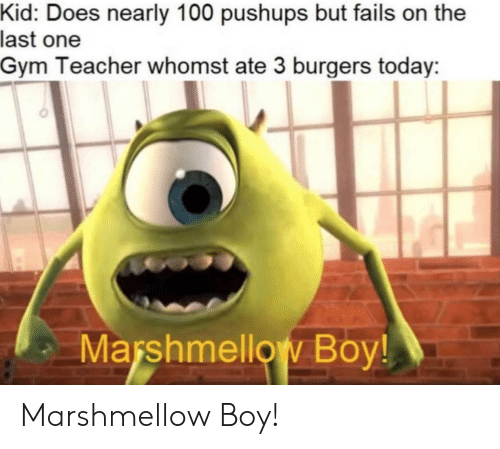 Whomst: Kid: Does nearly 100 pushups but fails on the  last one  Gym Teacher whomst ate 3 burgers today  Marshmellow Boy! Marshmellow Boy!