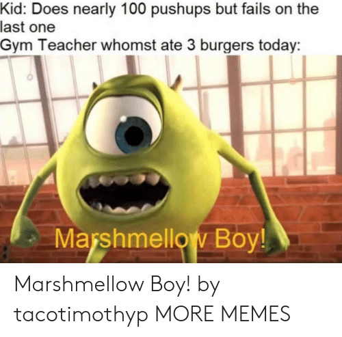 Whomst: Kid: Does nearly 100 pushups but fails on the  last one  Gym Teacher whomst ate 3 burgers today  Marshmellow Boy! Marshmellow Boy! by tacotimothyp MORE MEMES