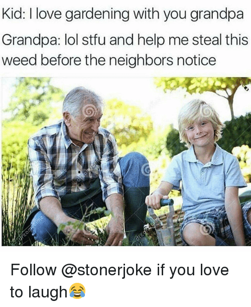 Gardening: Kid: I love gardening with you grandpa  Grandpa: lol stfu and help me steal this  weed before the neighbors notice Follow @stonerjoke if you love to laugh😂