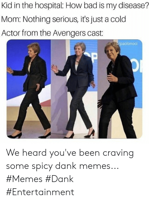 craving: Kid in the hospital: How bad is my disease?  Mom: Nothing serious, it's just a cold  Actor from the Avengers cast:  u/paolonoci  P We heard you've been craving some spicy dank memes... #Memes #Dank #Entertainment