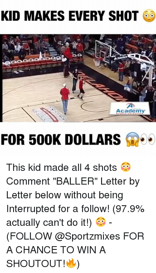 "Memes, Academy, and 🤖: KID MAKES EVERY SHOT  AA  Academy  FOR 500K DOLLARS This kid made all 4 shots 😳 Comment ""BALLER"" Letter by Letter below without being Interrupted for a follow! (97.9% actually can't do it!) 😳 - (FOLLOW @Sportzmixes FOR A CHANCE TO WIN A SHOUTOUT!🔥)"