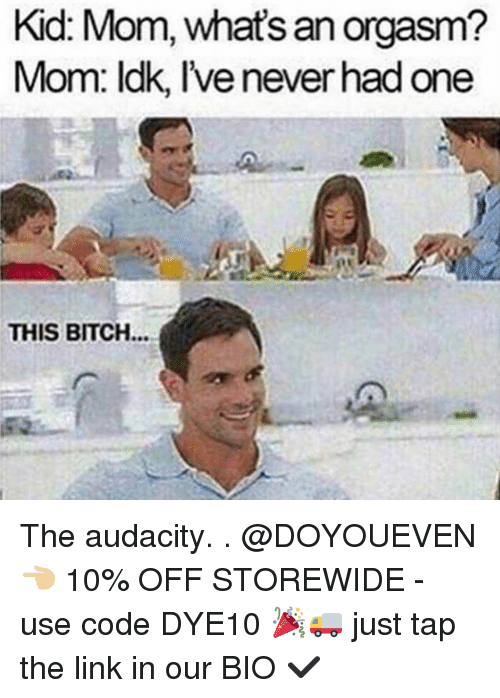 Orgasmed: Kid Mom, an orgasm?  what's Mom: ldk, lvenever had one  THIS BITCH The audacity. . @DOYOUEVEN 👈🏼 10% OFF STOREWIDE - use code DYE10 🎉🚚 just tap the link in our BIO ✔️