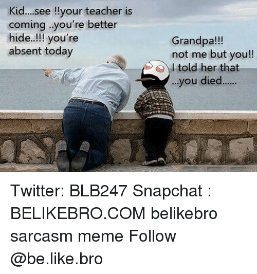 Be Like, Meme, and Memes: Kid... see !lyour teacher is  coming .you're better  hide..!!! you're  absent today  Grandpa!!  not me but you!!  I told her that  ..  you died.... Twitter: BLB247 Snapchat : BELIKEBRO.COM belikebro sarcasm meme Follow @be.like.bro