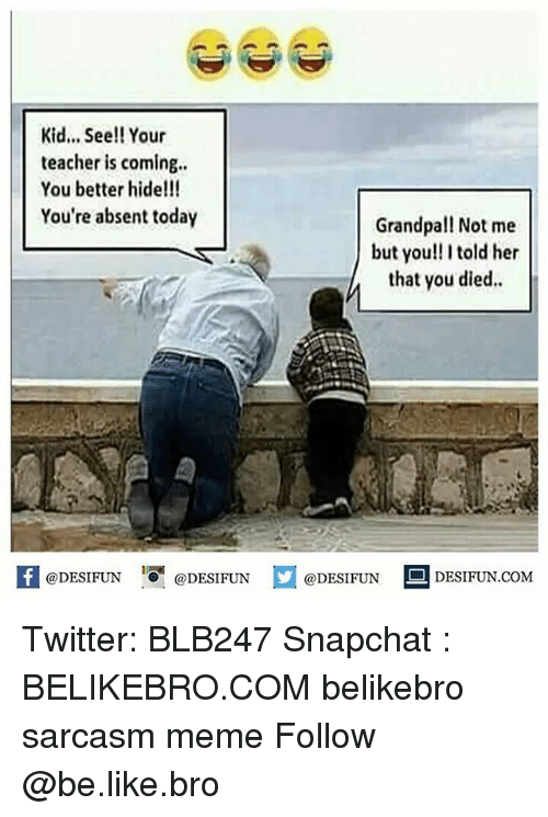 Be Like, Meme, and Memes: Kid... See!! Your  teacher is coming..  You better hide!!!  You're absent today  Grandpal! Not me  but you!! I told her  that you died  @DESIFUN 10稛@DESIFUN  @DESIFUN  DESIFUN.COMM Twitter: BLB247 Snapchat : BELIKEBRO.COM belikebro sarcasm meme Follow @be.like.bro