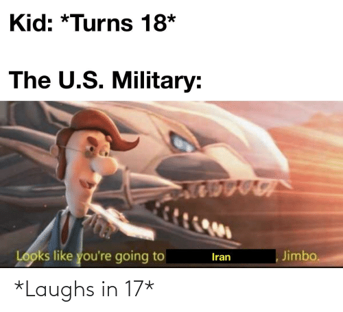 Military: Kid: *Turns 18*  The U.S. Military:  Looks like you're going to  Jimbo.  Iran *Laughs in 17*