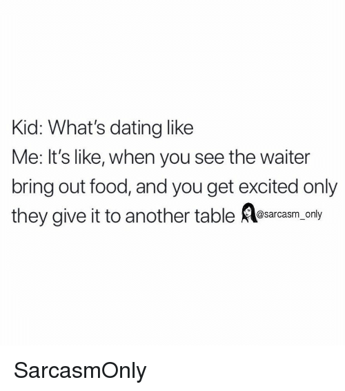 Get Excited: Kid: What's dating like  Me: It's like, when you see the waiter  bring out food, and you get excited only  they give it to another table sarasm, only SarcasmOnly