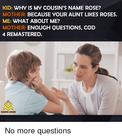 Video Games, Rose, and Roses: KID: WHY IS MY COUSIN'S NAME ROSE?  MOTHER.  BECAUSE YOUR AUNT LIKES ROSES.  ME: WHAT ABOUT ME?  MOTHER: ENOUGH QUESTIONS, COD  4 REMASTERED.  GAMING MEMES No more questions