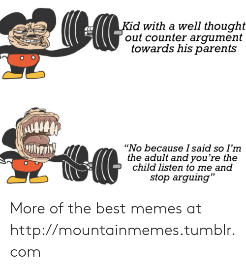 """Counter: Kid with a well thought  out counter argument  towards his parents  """"No because I said so I'm  the adult and you're the  child listen to me and  stop arguing"""" More of the best memes at http://mountainmemes.tumblr.com"""