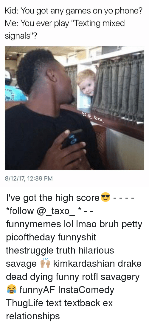 """any games: Kid: You got any games on yo phone?  Me: You ever play """"Texting mixed  signals""""?  IG @_Taxo  8/12/17, 12:39 PM I've got the high score😎 - - - - *follow @_taxo_ * - - funnymemes lol lmao bruh petty picoftheday funnyshit thestruggle truth hilarious savage 🙌🏽 kimkardashian drake dead dying funny rotfl savagery 😂 funnyAF InstaComedy ThugLife text textback ex relationships"""