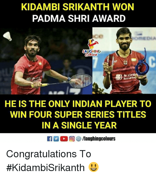 Congratulations, Indian, and Indianpeoplefacebook: KIDAMBI SRIKANTH WON  PADMA SHRI AWARD  ce  LAUGHING  HE IS THE ONLY INDIAN PLAYER TO  WIN FOUR SUPER SERIES TITLES  IN A SINGLE YEAR Congratulations To #KidambiSrikanth 😃