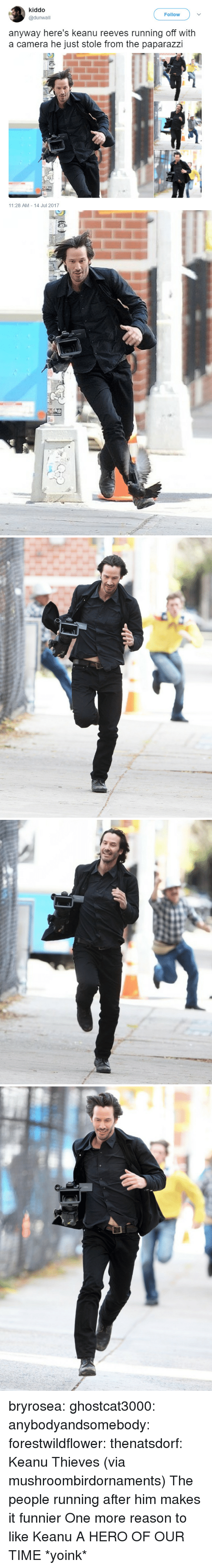 Yoink: kiddo  @dunwall  Follow  anyway here's keanu reeves running off with  a camera he just stole from the paparazzi  11:28 AM 14 Jul 2017 bryrosea: ghostcat3000:  anybodyandsomebody:  forestwildflower:   thenatsdorf: Keanu Thieves (via mushroombirdornaments)  The people running after him makes it funnier   One more reason to like Keanu  A HERO OF OUR TIME  *yoink*