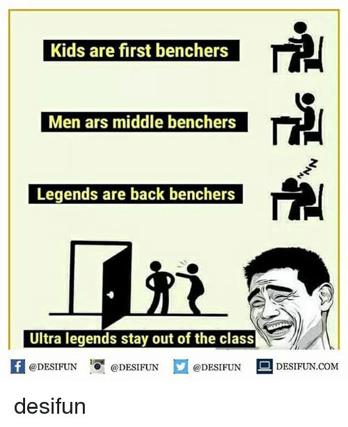 Memes, Kids, and Back: Kids are first benchers  Men ars middle benchers  Legends are back benchers  Ultra legends stay out of the class  @DESIFUN  DESIFUN.COMM desifun