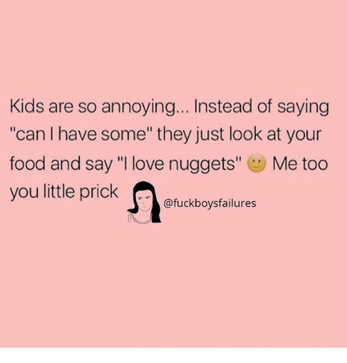 "Food, Love, and Kids: Kids are so annoying... Instead of saying  ""can I have some"" they just look at your  food and say ""I love nuggets"" Me too  ou little prickukboysfalures"