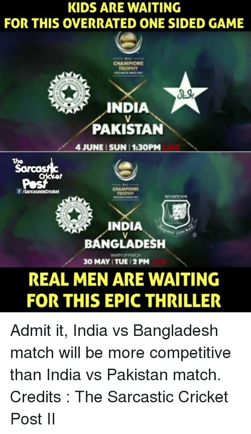india vs pakistan: KIDS ARE WAITING  FOR THIS OVERRATED ONE SIDED GAME  CHAMPIONS  TROPHY  INDIA  PAKISTAN  4 JUNE SUN 1:30PM  The  f ISarcasmlnCricket  BANGLADESH  WARMUPMATCH  30 MAY ITUE 12 PM  REAL MEN ARE WAITING  FOR THIS EPIC THRILLER Admit it, India vs Bangladesh match will be more competitive than India vs Pakistan match. Credits : The Sarcastic Cricket Post II