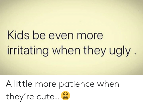 irritating: Kids be even more  irritating when they ugly A little more patience when they're cute..😩