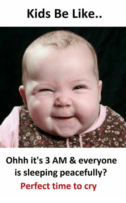 Kidsings: Kids Be Like..  Ohhh it's 3 AM & everyone  is sleeping peacefully?  Perfect time to cry