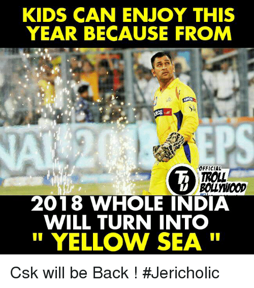 Memes, Troll, and India: KIDS CAN ENJOY THIS  YEAR BECAUSE FROM  OFFICIAL  TROLL  2018 WHOLE INDIA  WILL TURN INTO  YELLOW SEA Csk will be Back !  #Jericholic