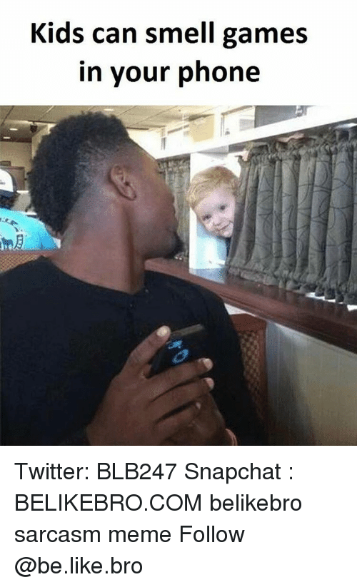 Be Like, Meme, and Memes: Kids can smell games  in your phone Twitter: BLB247 Snapchat : BELIKEBRO.COM belikebro sarcasm meme Follow @be.like.bro