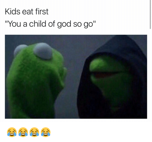 kids eat first you a child of god so go 7253774 kids eat first you a child of god so go 😂😂😂😂 funny meme on,Child Of God Meme