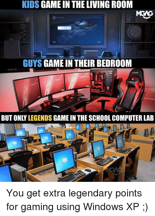 Memes, School, and Windows: KIDS GAME IN THE LIVING ROOM  MEAG  GUYS GAME IN THEIR BEDROOM  UNE 2  BUT ONLY LEGENDS GAME IN THE SCHOOL COMPUTER LAB You get extra legendary points for gaming using Windows XP ;)