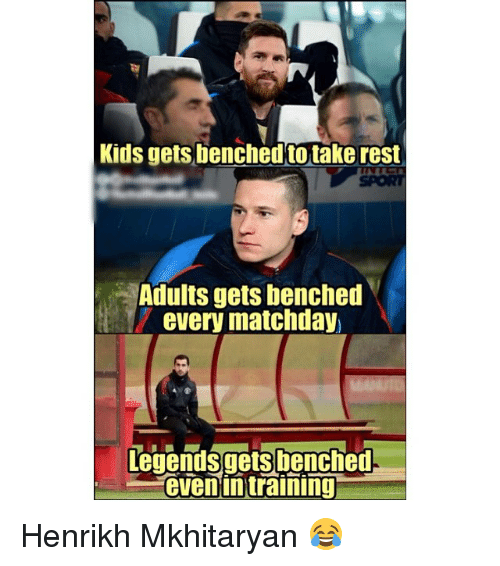 Memes, Kids, and 🤖: Kids gets benched to take rest  SPORT  Adults gets benched  every matchday  Legends gets!benched.  even intraining Henrikh Mkhitaryan 😂