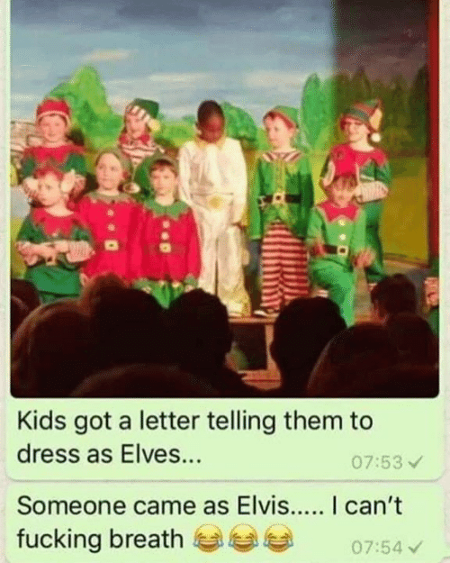 elvis: Kids got a letter telling them to  dress as Elves...  07:53  Someone came as Elvis... I can't  fucking breath0754