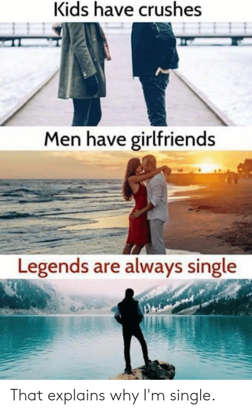 crushes: Kids have crushes  Men have girlfriends  Legends are always single That explains why I'm single.