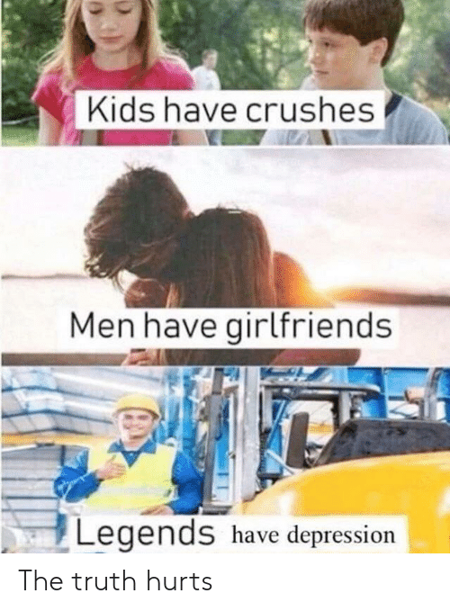 crushes: Kids have crushes  Men have girlfriends  Legends have depression The truth hurts