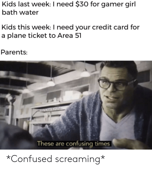 credit card: Kids last week: I need $30 for gamer girl  bath water  Kids this week: I need your credit card for  a plane ticket to Area 51  Parents:  ZDarKoife  These are confusing times *Confused screaming*