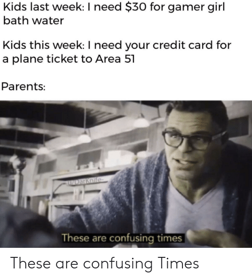 gamer girl: Kids last week: I need $30 for gamer girl  bath water  Kids this week: I need your credit card for  a plane ticket to Area 51  Parents:  DarKnife  These are confusing times These are confusing Times