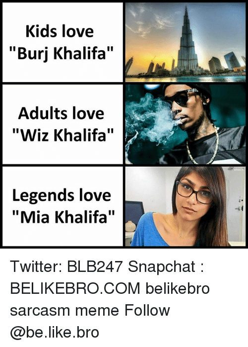 "Be Like, Love, and Meme: Kids love  ""Burj Khalifa""  Adults love  ""Wiz Khalifa""  Legends love  ""Mia Khalifa"" Twitter: BLB247 Snapchat : BELIKEBRO.COM belikebro sarcasm meme Follow @be.like.bro"