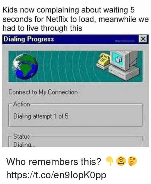 dialing: Kids now complaining about waiting 5  seconds for Netflix to load, meanwhile we  had to live through this  Dialing Progress  THROW  Connect to My Connection  Action  Dialing attempt 1 of 5.  Status  Dialina... Who remembers this? 👇😩🤔 https://t.co/en9IopK0pp