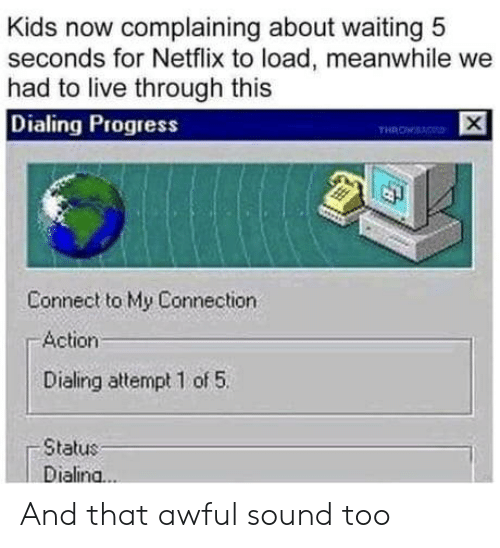 load: Kids now complaining about waiting 5  seconds for Netflix to load, meanwhile we  had to live through this  Dialing Progress  THROWS  Connect to My Connection  Action  Dialing attempt 1 of 5  Status  Dialina..  X And that awful sound too