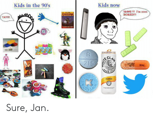 Sure Jan: Kids now  Kids in the 90's  &GUS !! I'm sooo  BORED!!!  YAY!!  06 5  215  30 mg  MARD  MANGO  m Sure, Jan.