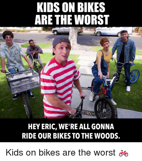 Dank, The Worst, and Kids: KIDS ON BIKES  ARE THE WORST  HEY ERIC, WE'RE ALL GONNA  RIDE OUR BIKES TO THE WOODS. Kids on bikes are the worst 🚲