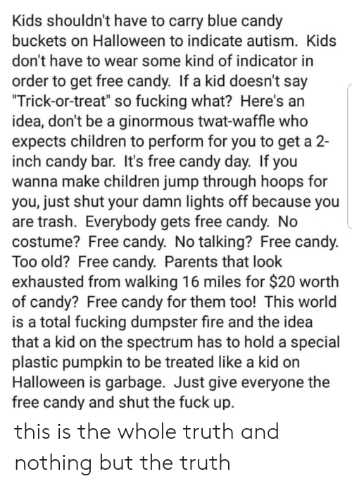"Autism: Kids shouldn't have to carry blue candy  buckets on Halloween to indicate autism. Kids  don't have to wear some kind of indicator in  order to get free candy. If a kid doesn't say  ""Trick-or-treat"" so fucking what? Here's an  idea, don't be a ginormous twat-waffle who  expects children to perform for you to get a 2-  inch candy bar. It's free candy day. If you  wanna make children jump through hoops for  you, just shut your damn lights off because you  are trash. Everybody gets free candy. No  costume? Free candy. No talking? Free candy.  Too old? Free candy. Parents that look  exhausted from walking 16 miles for $20 worth  of candy? Free candy for them too! This world  is a total fucking dumpster fire and the idea  that a kid on the spectrum has to hold a special  plastic pumpkin to be treated like a kid on  Halloween is garbage. Just give everyone the  free candy and shut the fuck up. this is the whole truth and nothing but the truth"