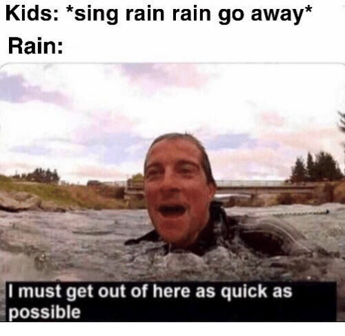 out-of-here: Kids: *sing rain rain go away*  Rain:  Imust get out of here as quick as  possible