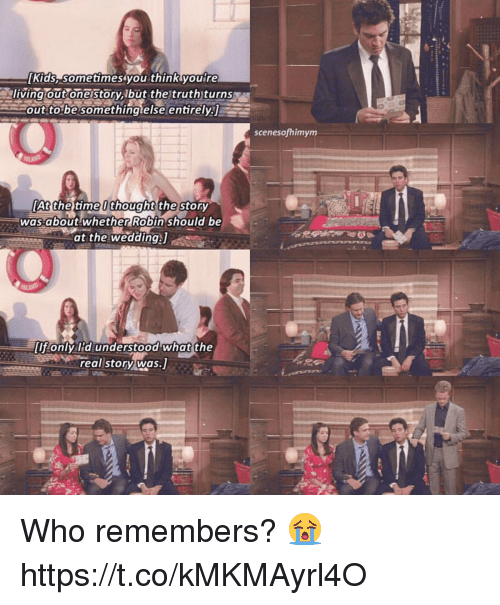 Memes, Kids, and The Real: Kids, sometimes you think you re  Outonestory,Ibut the truth)turns  out to be something else entirely  E  scenes of himym  At the time thought the Story  was about whether Robin should be  at the wedding,J  only lid understood what the  real story was.] Who remembers? 😭 https://t.co/kMKMAyrl4O