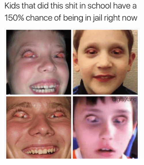 Dank, Jail, and School: Kids that did this shit in school have a  150% chance of being in jail right now