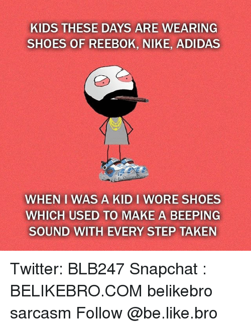 Kid These Days: KIDS THESE DAYS ARE WEARING  SHOES OF REEBOK, NIKE, ADIDAS  WHEN I WAS A KID I WORE SHOES  WHICH USED TO MAKE A BEEPING  SOUND WITH EVERY STEP TAKEN Twitter: BLB247 Snapchat : BELIKEBRO.COM belikebro sarcasm Follow @be.like.bro
