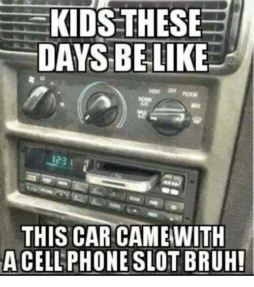 Kid These Days: KIDS THESE  DAYS BE LIKE  THIS CAR CAME  ACELLPHONESLOTBRUH!
