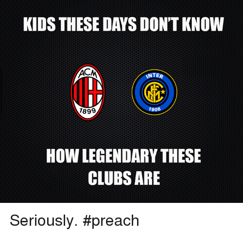 Kid These Days: KIDS THESE DAYS DON'T KNOW  ACM  INTER  IN  IV  7908  1899  HOW LEGENDARY THESE  CLUBS ARE Seriously. #preach