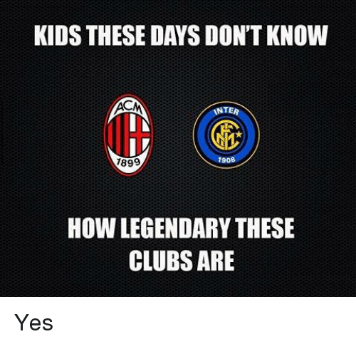 Kid These Days: KIDS THESE DAYS DON'T KNOW  INTER  IN  IV  7908  1899  How LEGENDARYTHESE  CLUBS ARE Yes