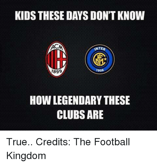 Kid These Days: KIDS THESE DAYS DON'T KNOW  INTER  IN  IV  7908  7899  How LEGENDARYTHESE  CLUBS ARE True..  Credits: The Football Kingdom