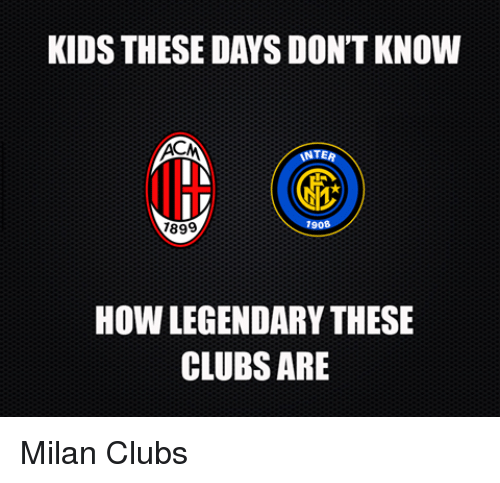 Kid These Days: KIDS THESE DAYS DON'T KNOW  INTER  IN  lth  1908  7899  How LEGENDARYTHESE  CLUBS ARE Milan Clubs