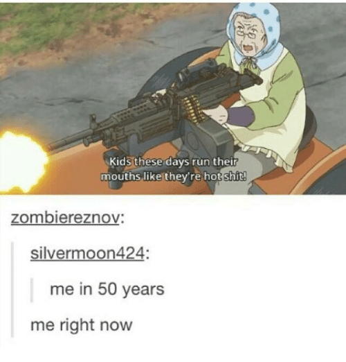 Kid These Days: Kids these days run their  mouths like they're hot shit!  zombiereznov:  silver moon424:  me in 50 years  me right now
