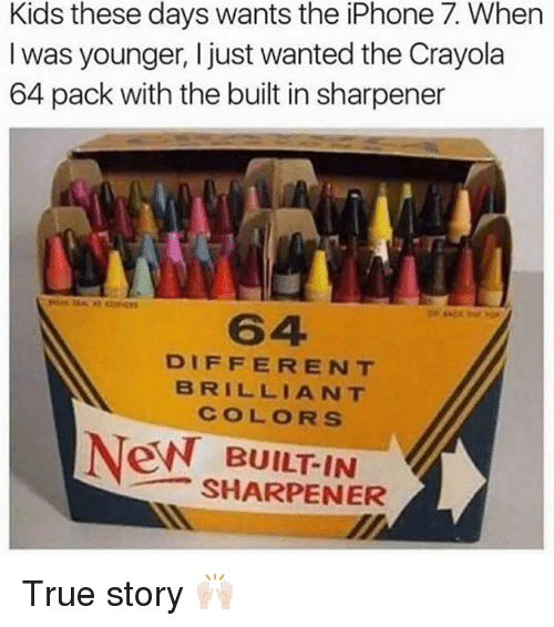 Kid These Days: Kids these days wants the iPhone 7. When  I was younger, I just wanted the Crayola  64 pack with the built in sharpener  DIFFERENT  BRILLIANT  New BUILT IN  SHARPENER True story 🙌🏻